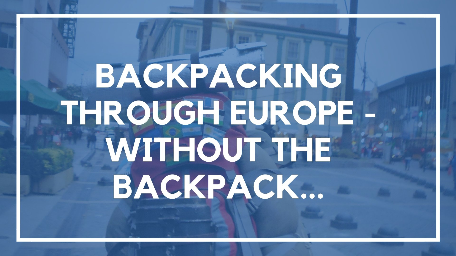 Backpacking Through Europe – Without the Backpack…