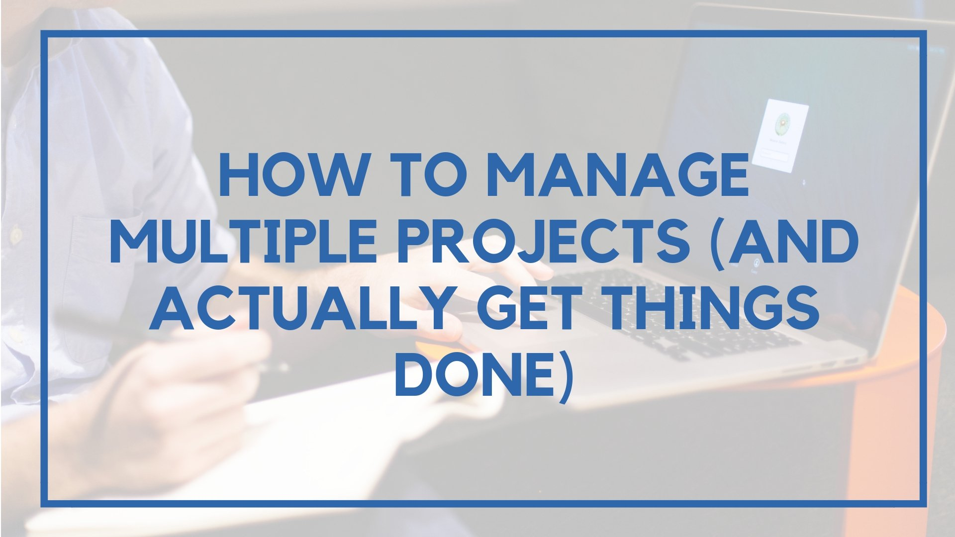 How to Manage Multiple Projects (And Actually Get Things Done)
