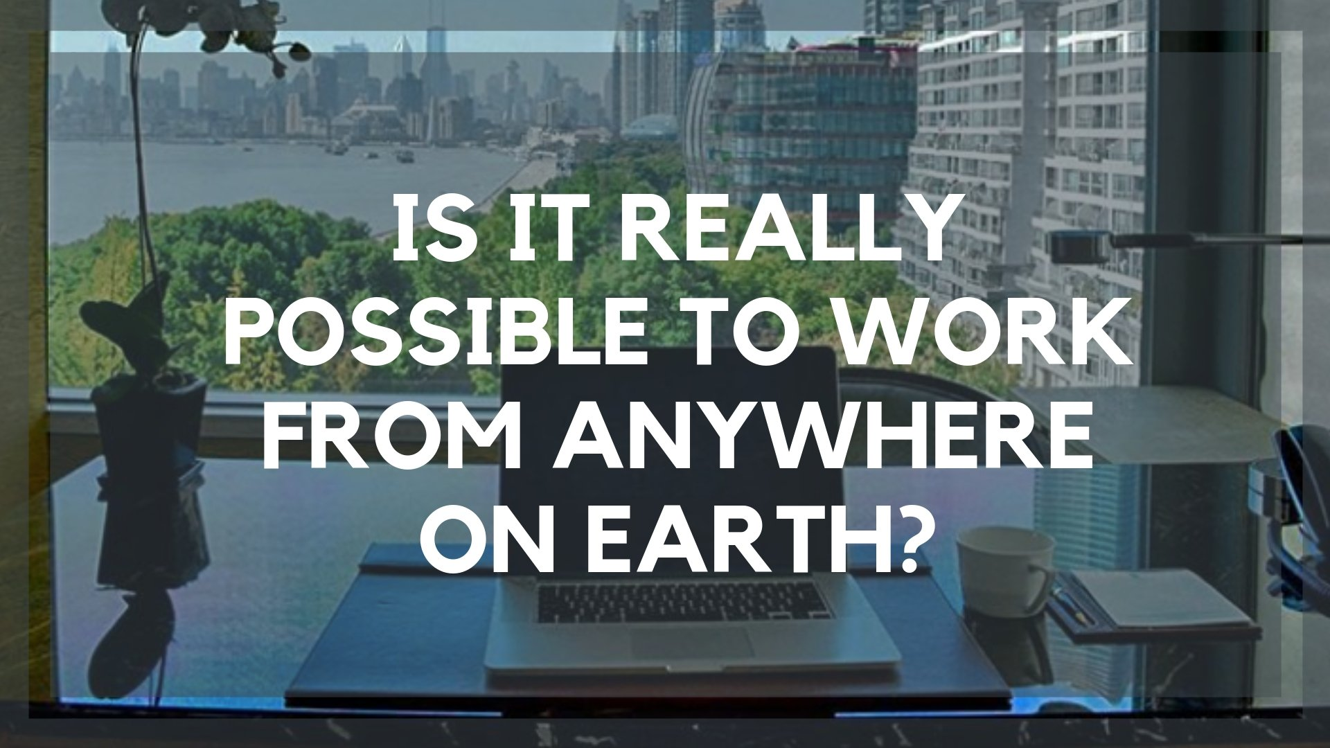 Is It Really Possible to Work from Anywhere On Earth?