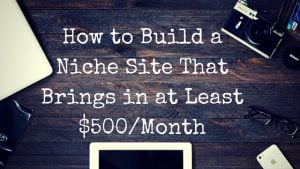 How to Build a Niche Site That Brings in at Least $500-Month
