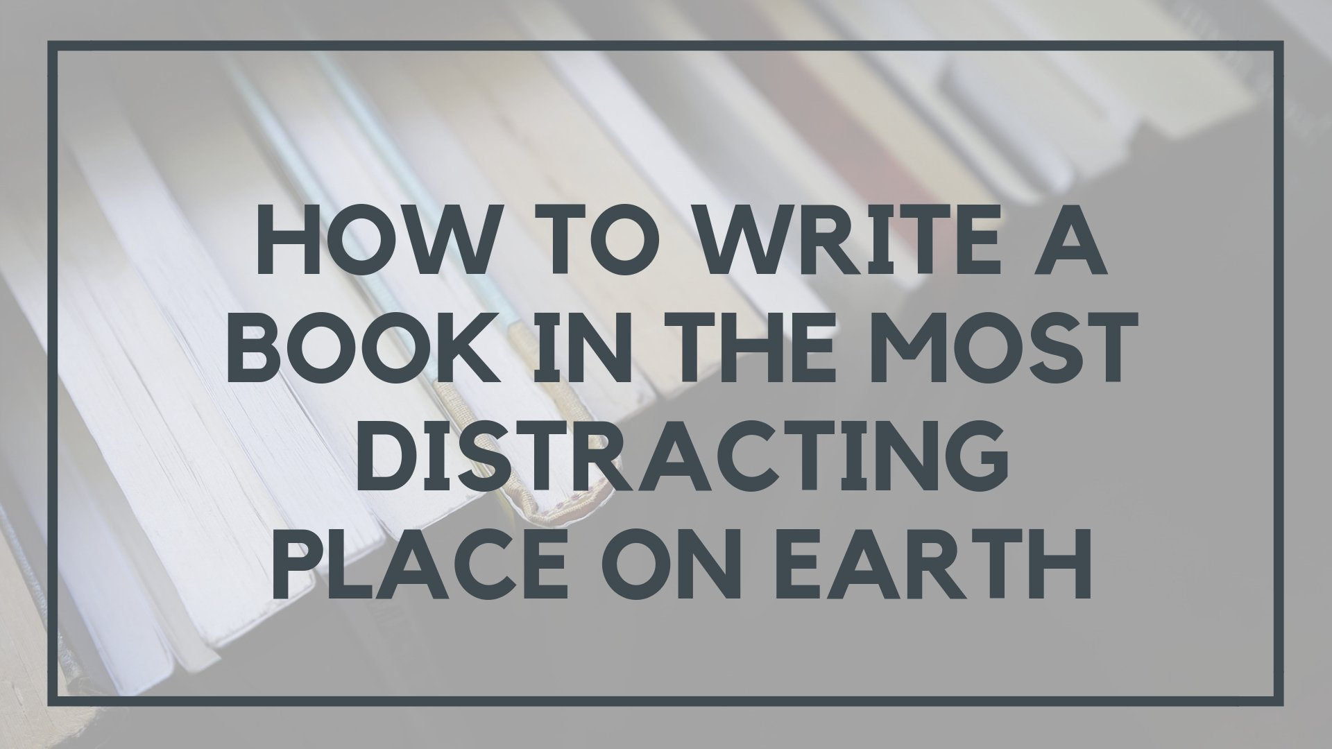 How to Write a Book in the Most Distracting Place on Earth