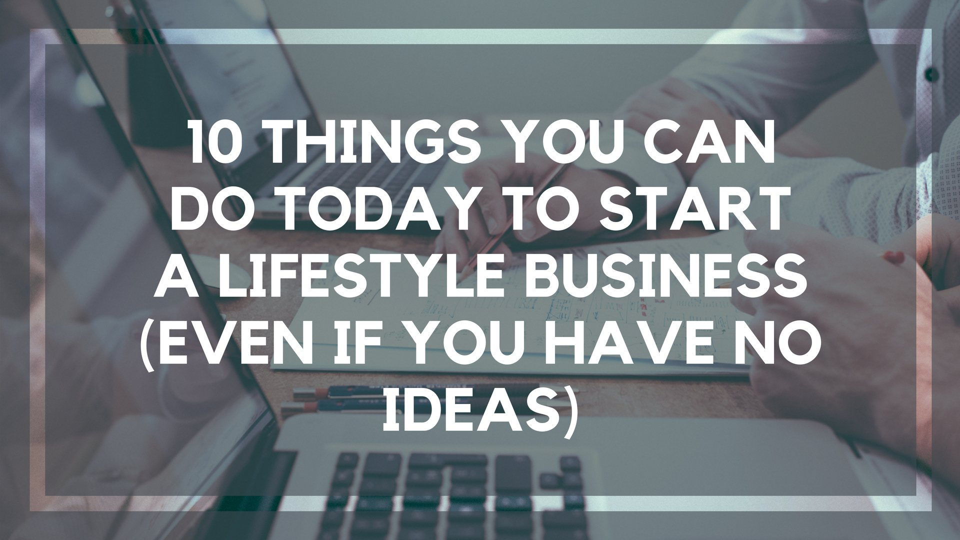 10 Things You Can Do Today to Start a Lifestyle Business