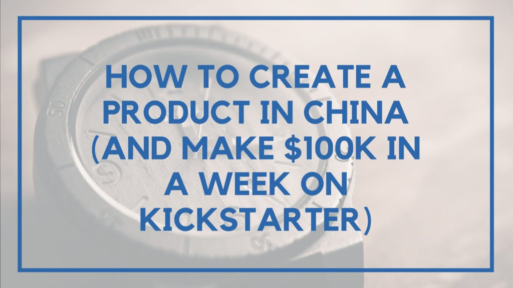 How to Create a Product in China (And Make $100k in a Week on Kickstarter)