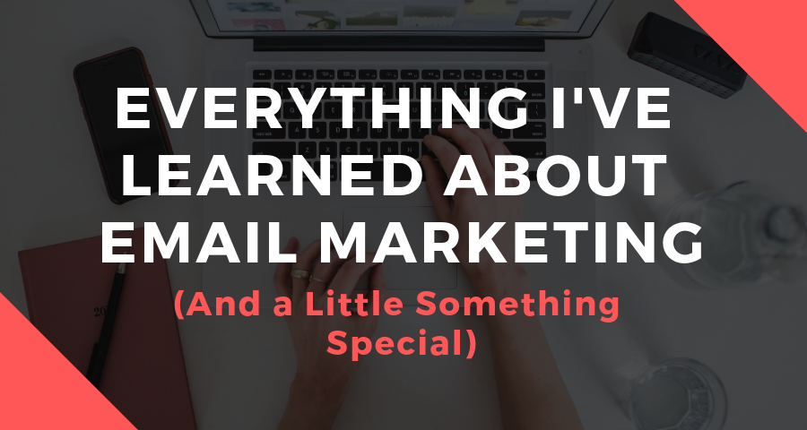 Everything I've Learned About Email Marketing (And a Little Something Special)
