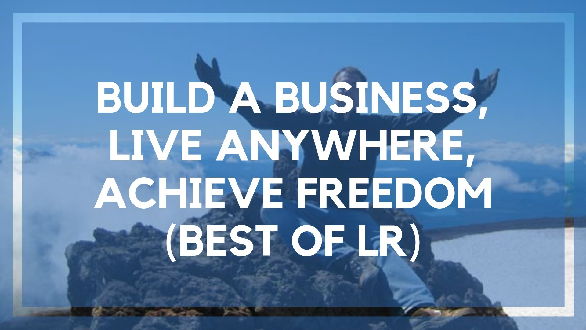 Build a Business, Live Anywhere, Achieve Freedom (Best of LR)