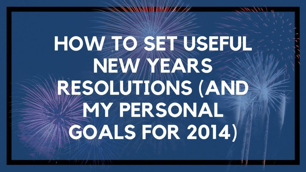 How to Set Useful New Years Resolutions (And My Personal Goals for 2014)