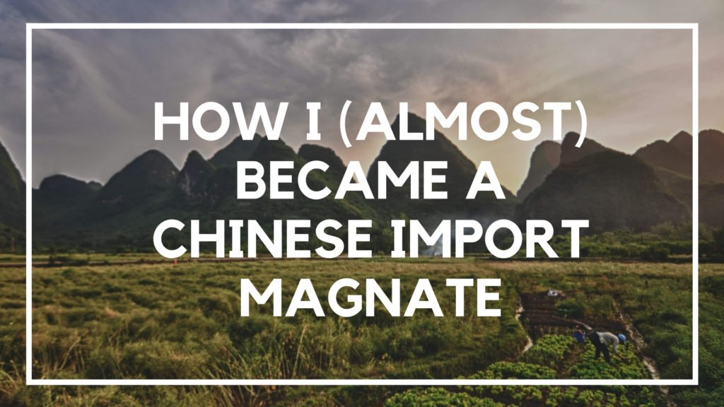 How I (Almost) Became a Chinese Import Magnate