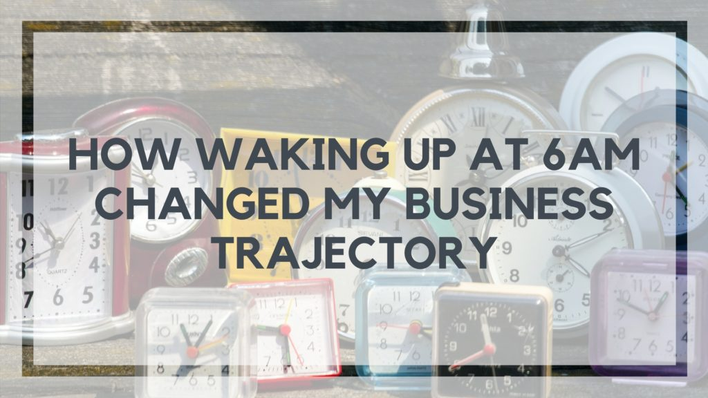 How Waking Up at 6am Changed My Business Trajectory