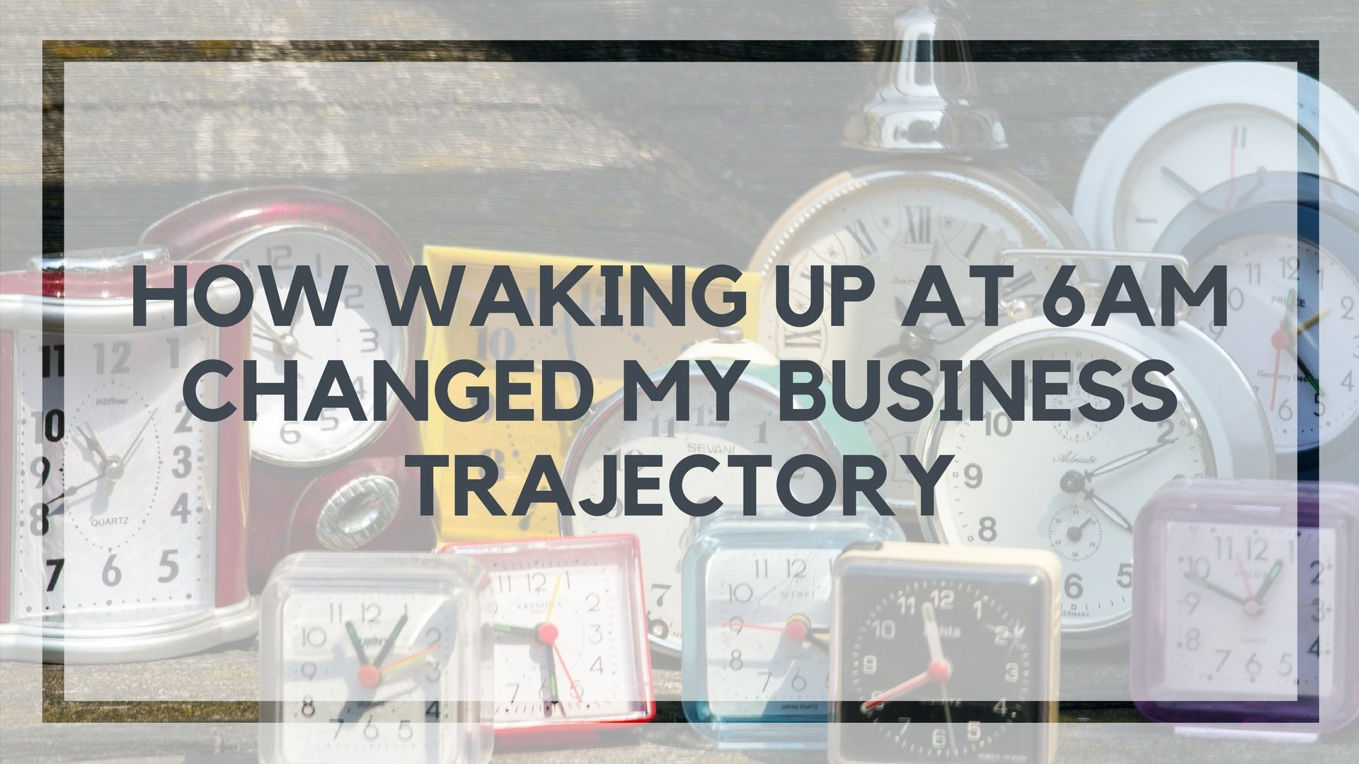 How Waking Up at 6am Everyday for 2 Weeks Changed My Business Trajectory