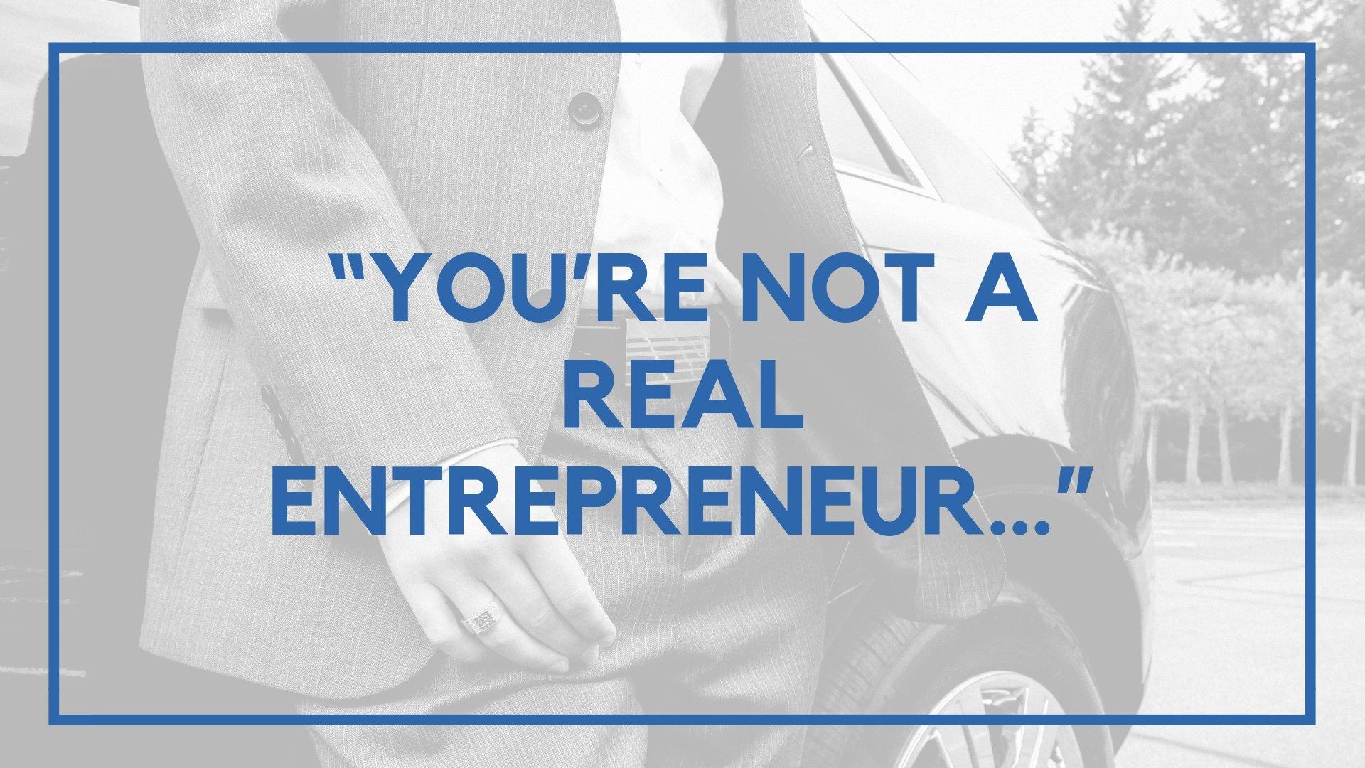 """You're Not a Real Entrepreneur…"""