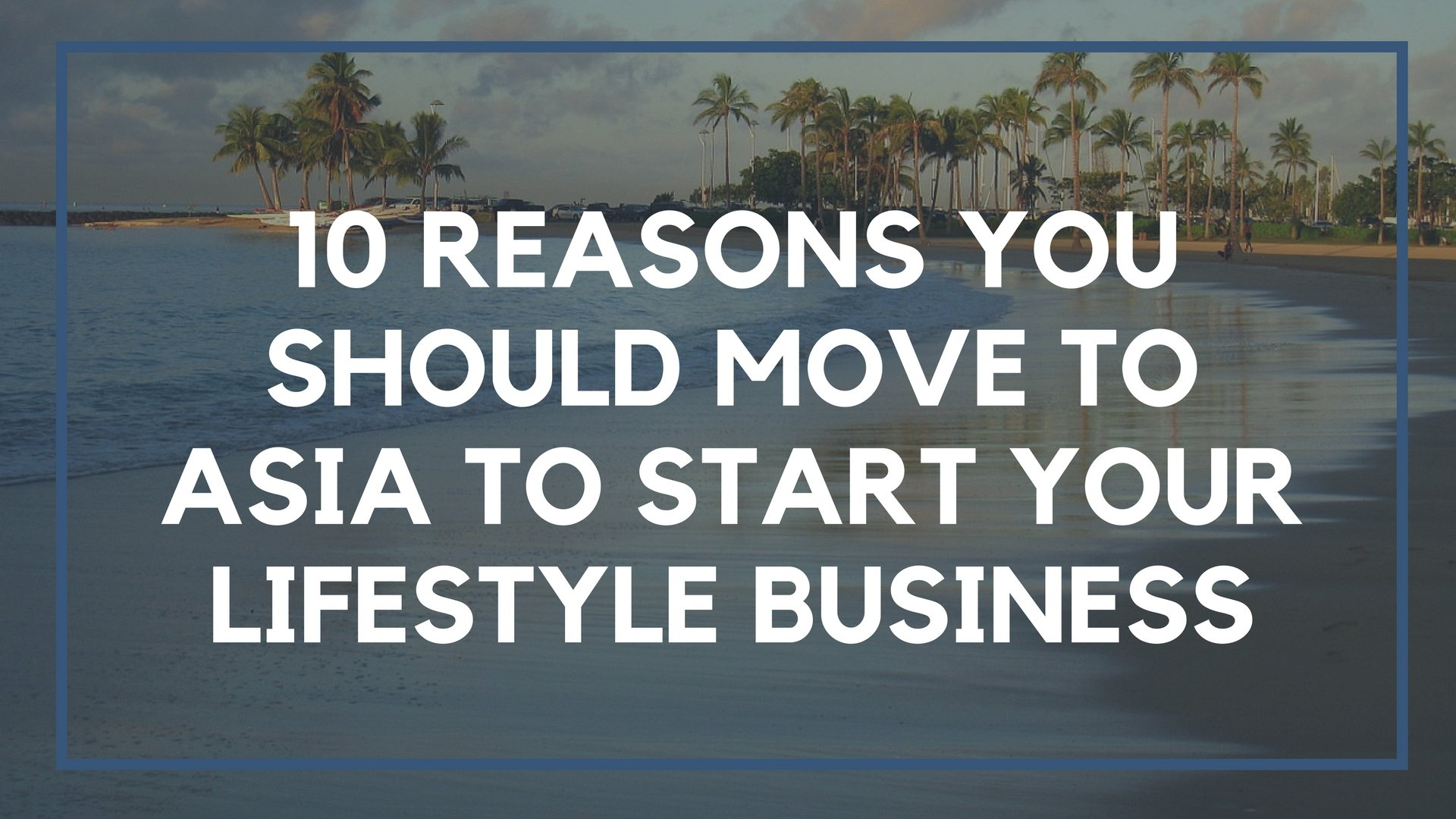 10 Reasons You Should Move to Asia to Start Your Lifestyle Business
