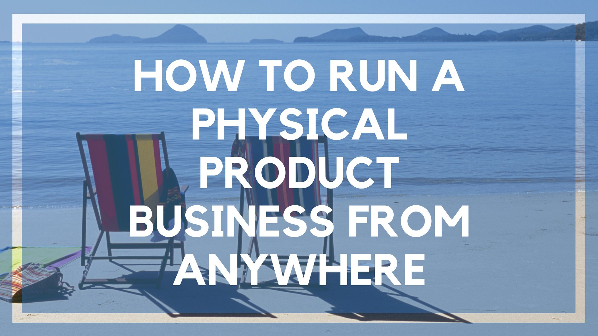 How to Run a Physical Product Business from Anywhere