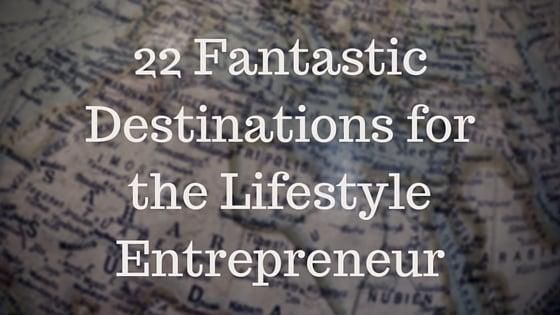 22 Fantastic Destinations for the Lifestyle Entrepreneur