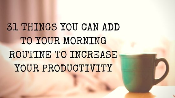 31 Things You Can Add to Your Morning Routine to Increase Your Productivity