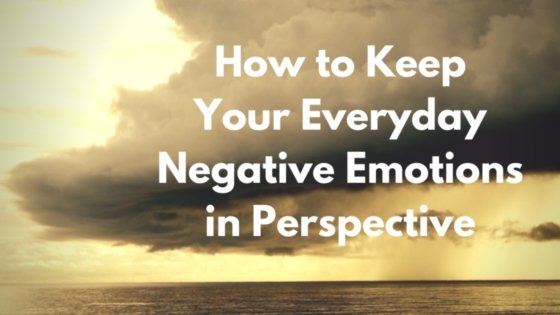 How to Keep Your Everyday Negative Emotions in Perspective