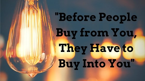 """Before People Buy from You, They Have to Buy Into You"""