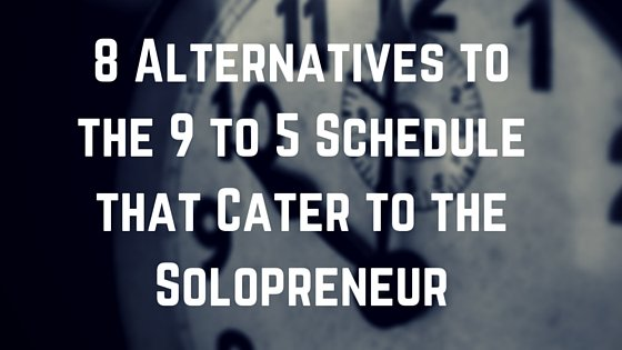 8 Alternatives to the 9 to 5 Schedule that Cater to the Solopreneur