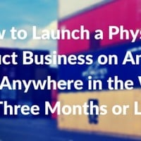 How to Launch a Physical Product Business on Amazon From Anywhere in the World (in Three Months or Less)