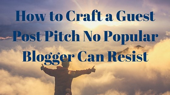 How to Craft a Guest Blogging Pitch No Popular Blogger Can Resist