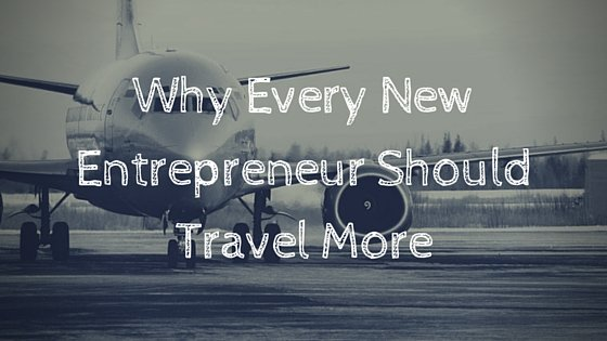 Why Every New Entrepreneur Should Travel More
