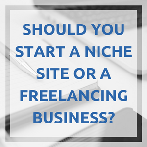Should You Start a Niche Site or a Freelancing Business?