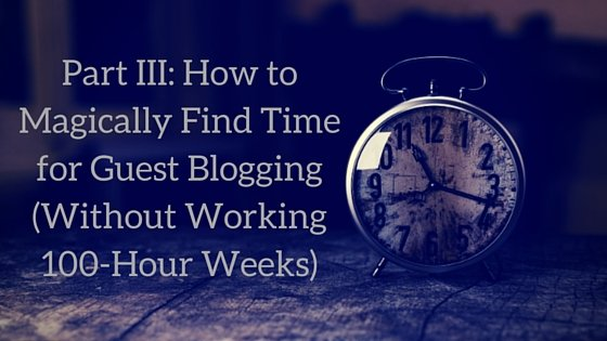 Part III How to Magically Find Time for Guest Blogging (Without Working 100-Hour Weeks)