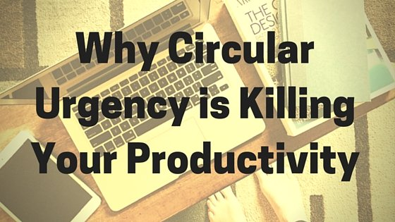 Why Circular Urgency is Killing Your Productivity (And How to Fix It)