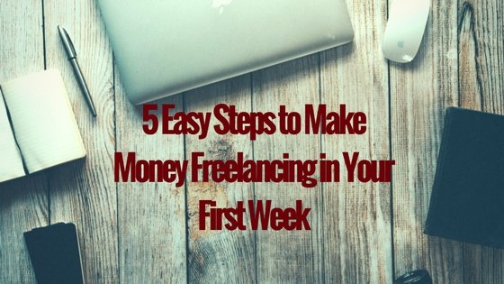 5 Easy Steps to Make Money Freelancing in Your First Week
