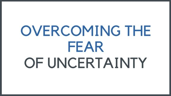 overcoming the fear of uncertainty