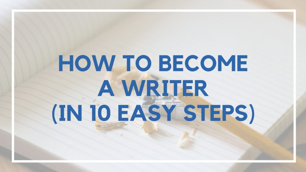 The EXACT 10 Steps You Need to Learn How to Become a Writer
