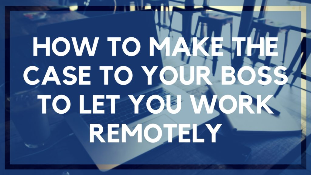 How to Make the Case to Your Boss to Let You Work Remotely