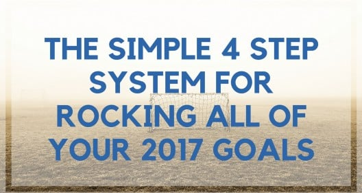 The Simple 4 Step System for Rocking All of Your 2017 Goals