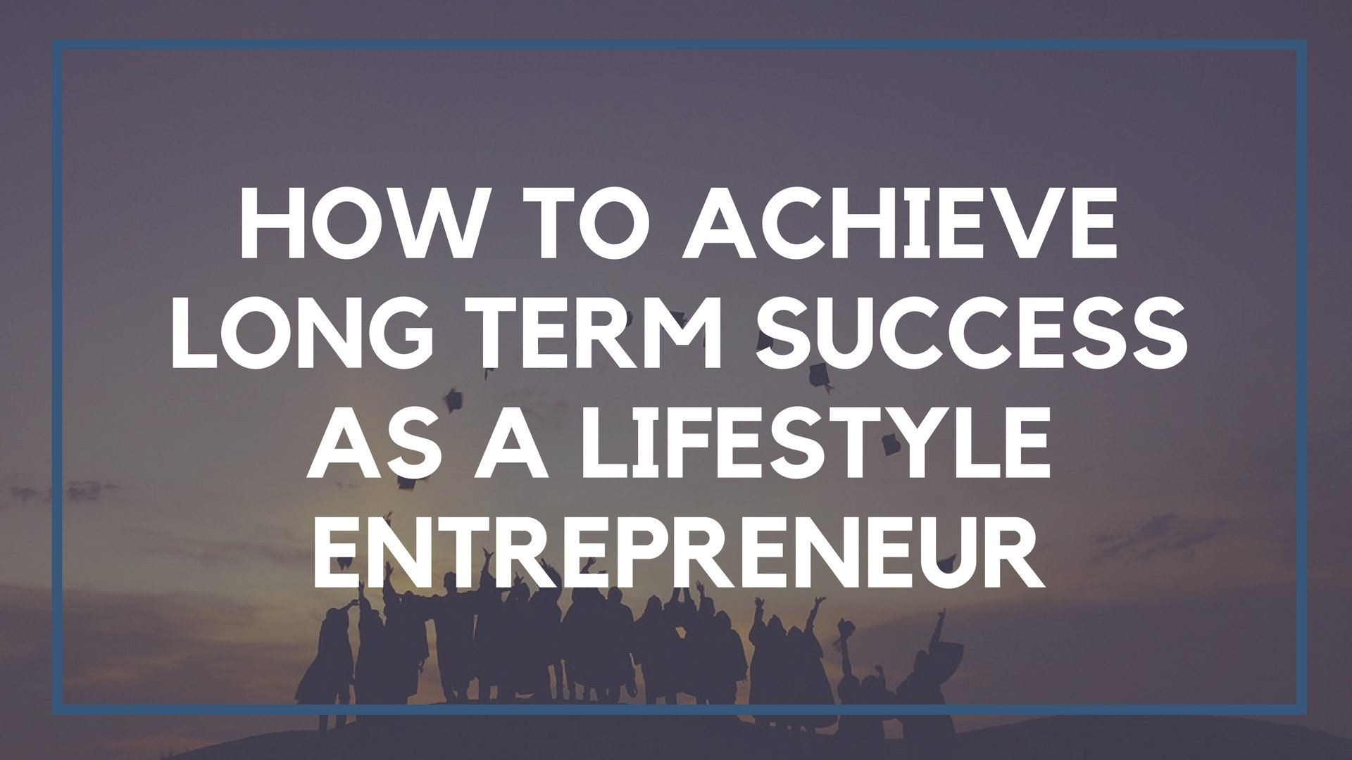 How to Achieve Long Term Success as a Lifestyle Entrepreneur