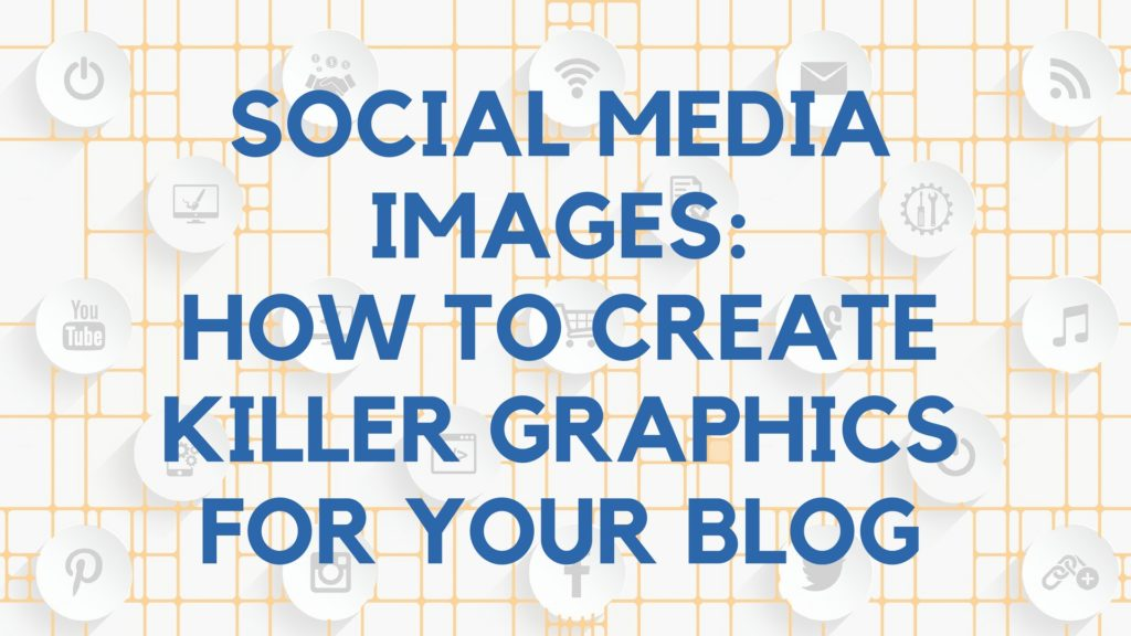 Social Media Images: How to Create Killer Graphics for Your Blog