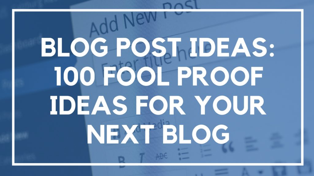 Blog Post Ideas- 100 Fool Proof Ideas for Your Next Blog