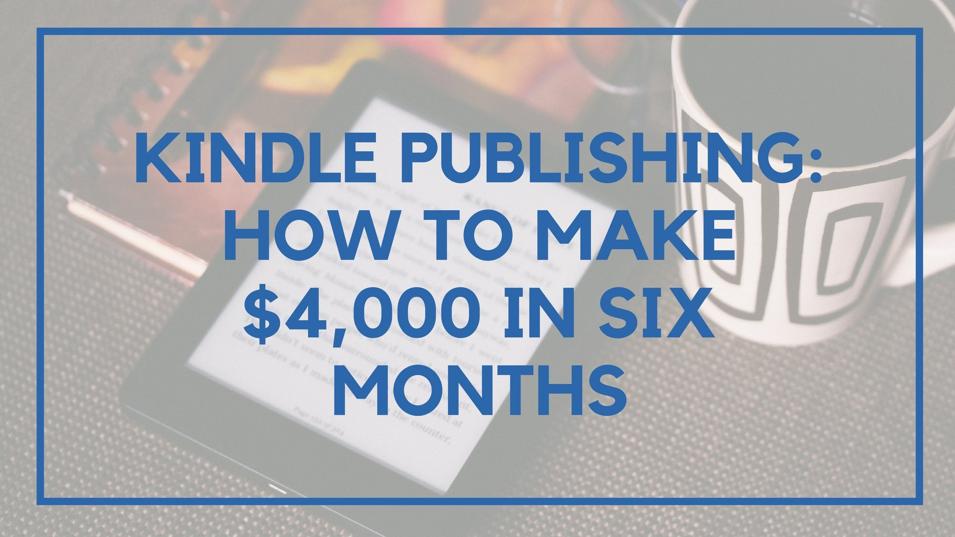 Kindle Publishing: How to Make $4,000 in Six Months
