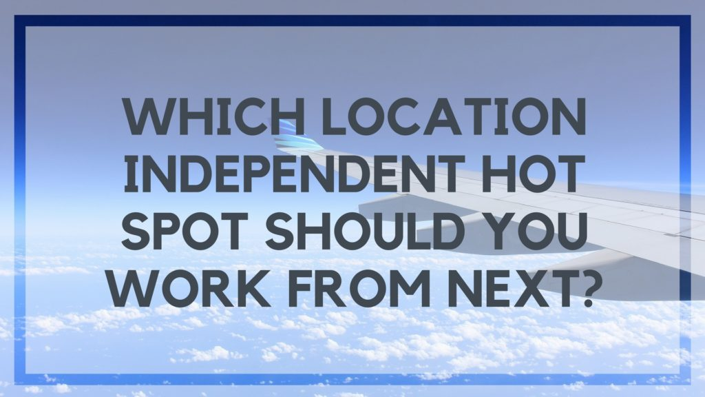 Which Location Independent Hot Spot Should You Work From Next-