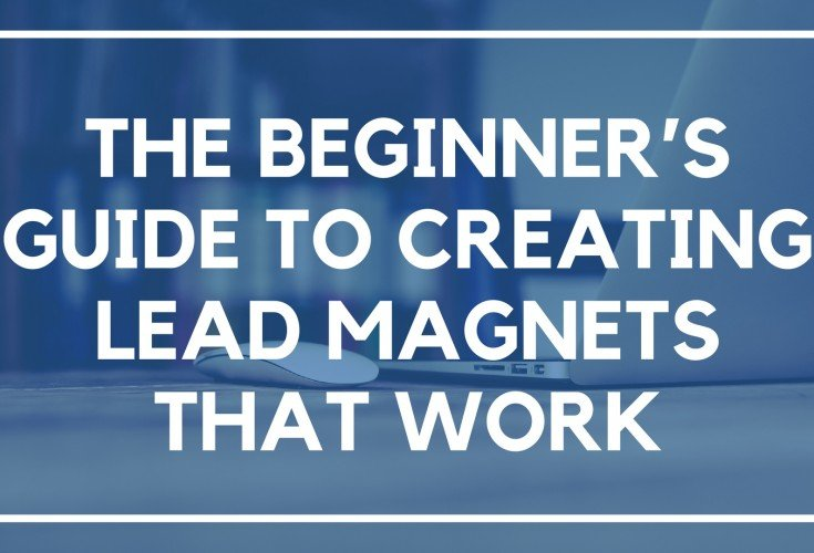 The Beginner's Guide to Creating Lead Magnets that Work