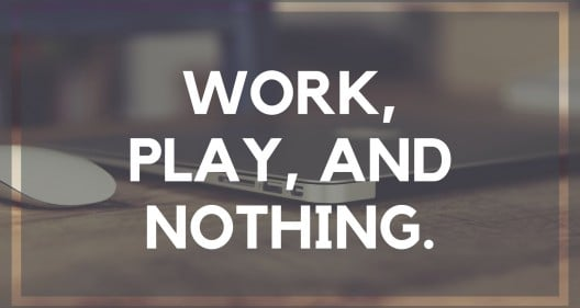 Work, Play, and Nothing.