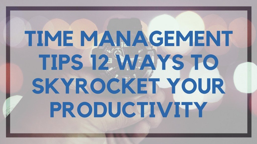 Time Management Tips 12 Ways To Skyrocket Your Productivity