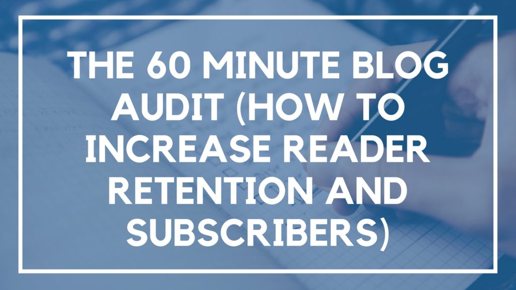The 60 Minute Blog Audit (How to Increase Reader Retention and Subscribers)