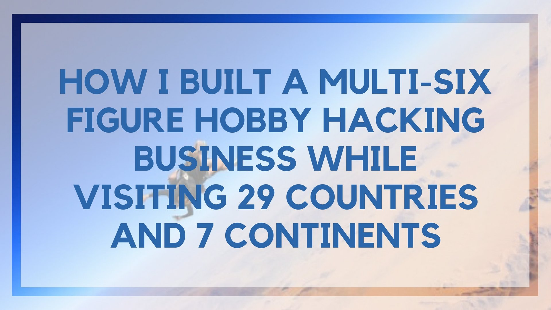 How I Built a Multi-Six Figure Hobby Hacking Business While Visiting 29 Countries And 7 Continents