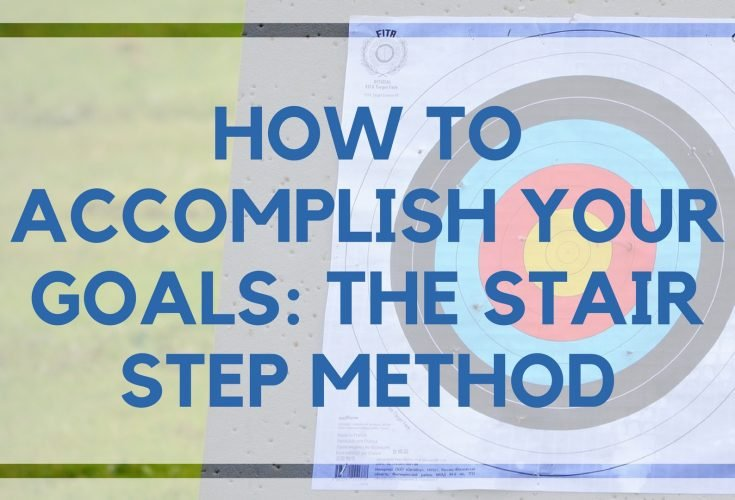 How to Accomplish Your Goals: The Stair Step Method