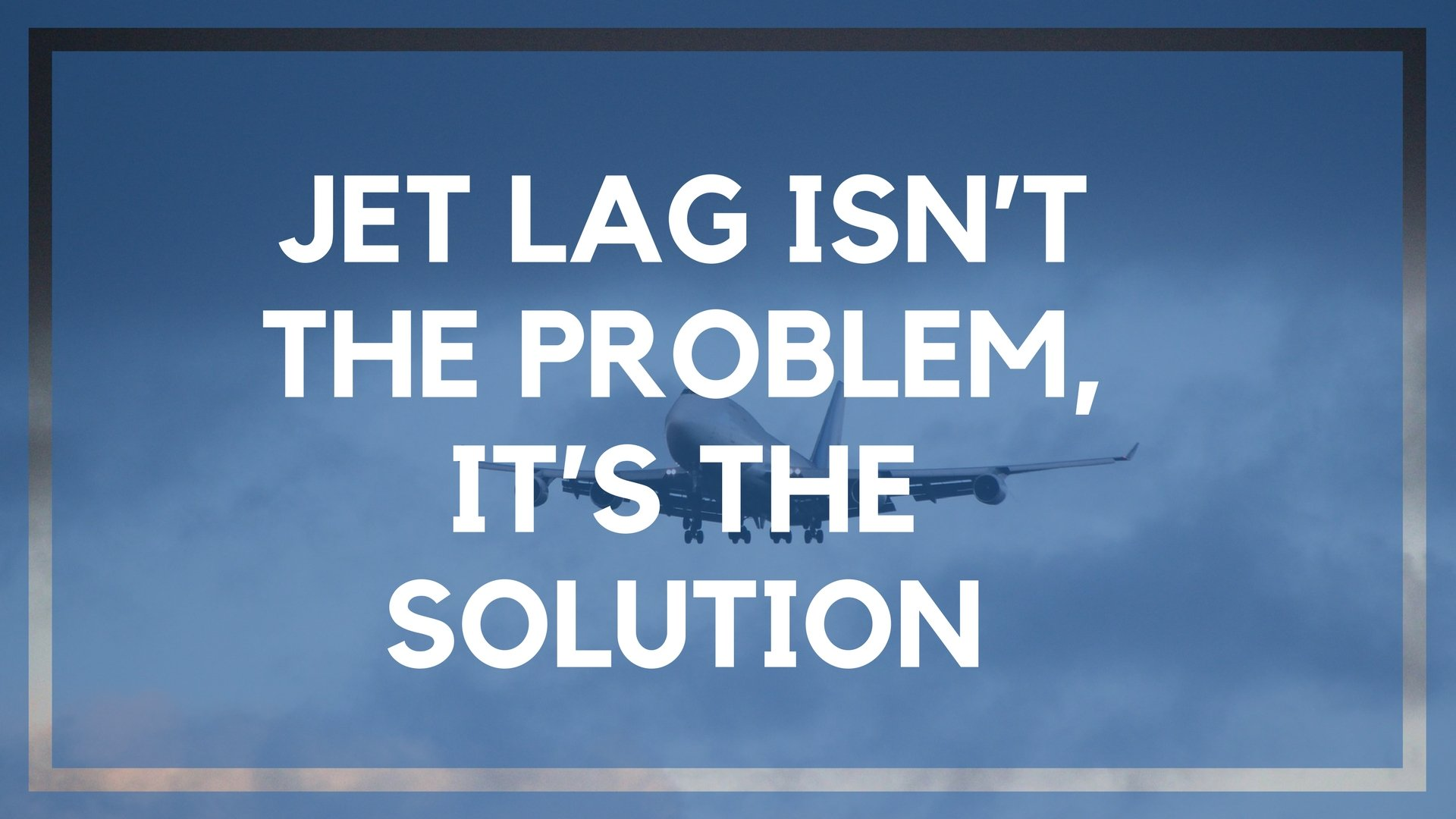 Jet Lag Isn't the Problem, It's the Solution