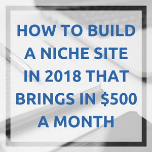 How to Build a Niche Site in 2018 that Brings in $500 a Month