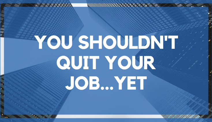 You Shouldn't Quit Your Job…Yet.