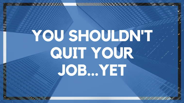 You Should't Quit Your Job…Yet.