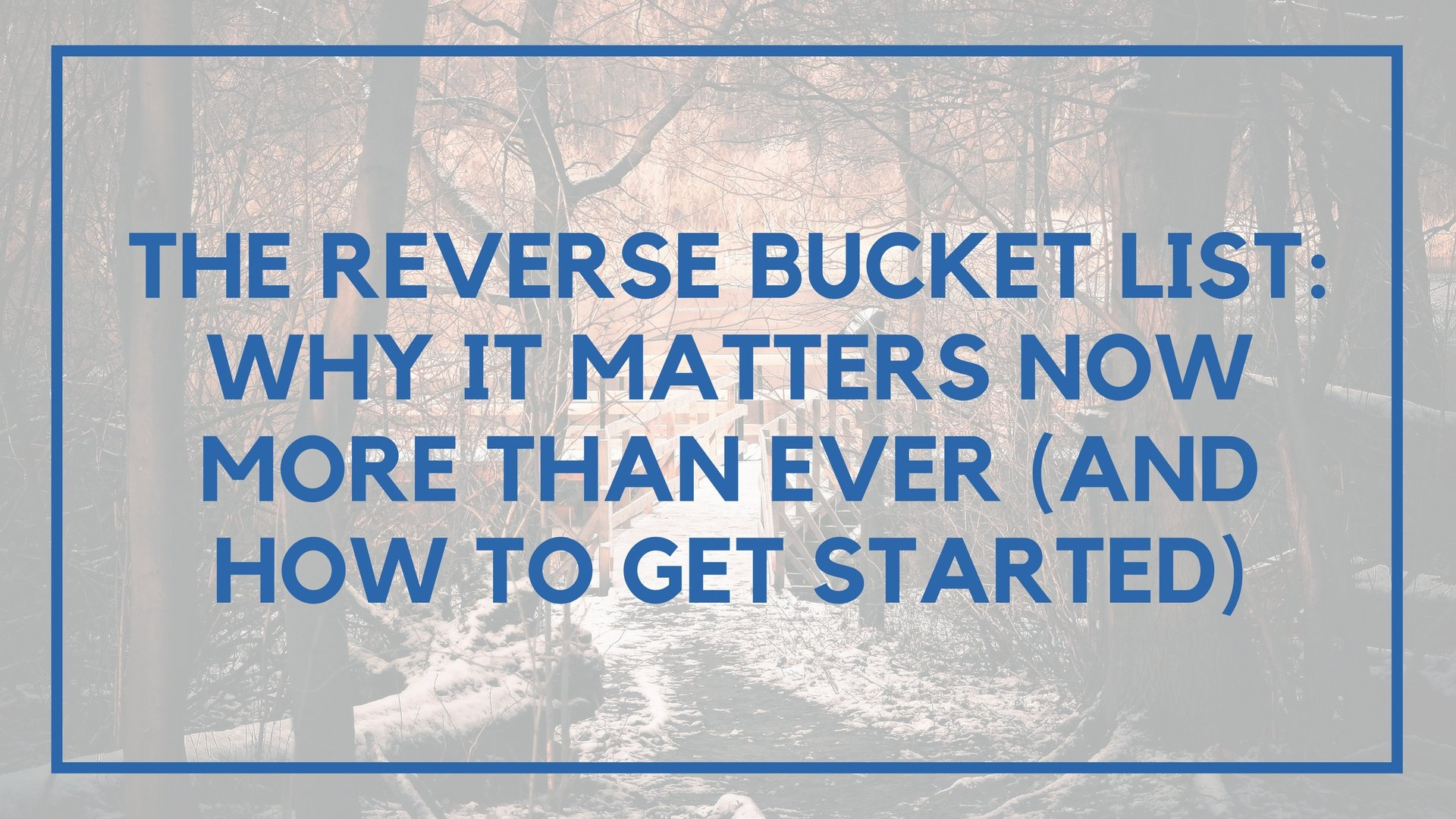 The Reverse Bucket List: Why It Matters Now More Than Ever (And How to Get Started)