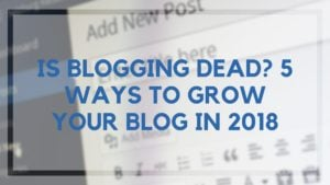 Is Blogging Dead? 5 Ways to Grow Your Blog in 2018