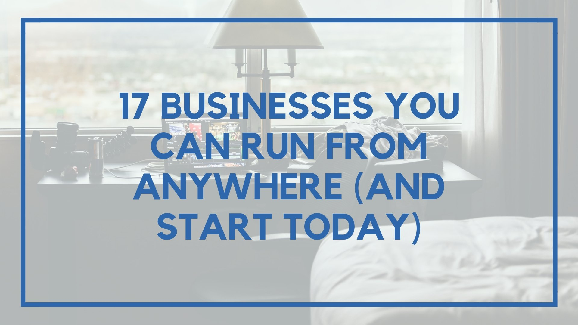 17 Businesses You Can Run from Anywhere on Earth (And Start Today)